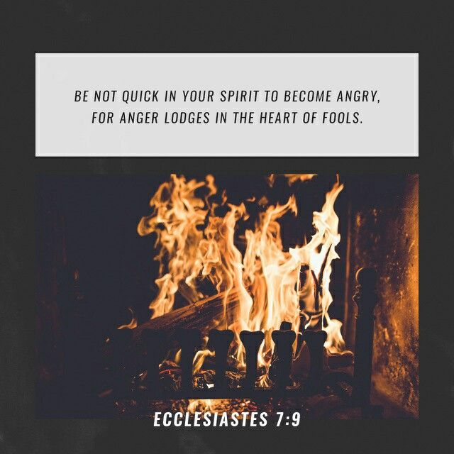Be not hasty in thy spirit to be angry: for anger resteth in the bosom of fools. Ecclesiastes 7:9 KJV