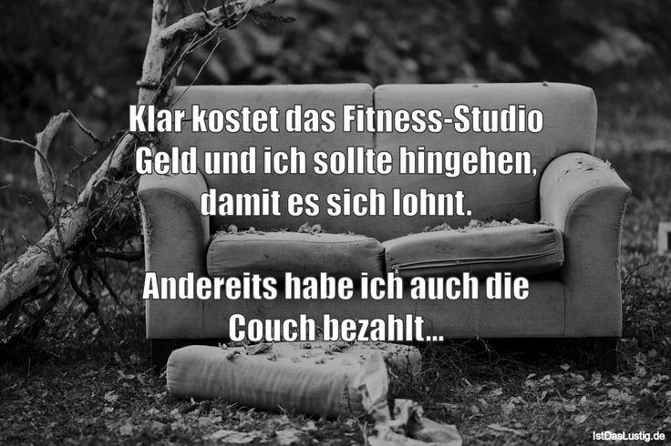 Klar kostet das Fitness-Studio Geld und ich sollte hingehen, damit es sich lohnt.  Andereits habe ich auch die Couch bezahlt... ... gefunden auf https://www.istdaslustig.de/spruch/2901 #lustig #sprüche #fun #spass