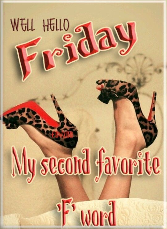 Well Hello Friday My Second Favorite F Word