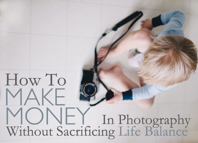 How to Make Money In Photography Without Sacrificing Life Balance