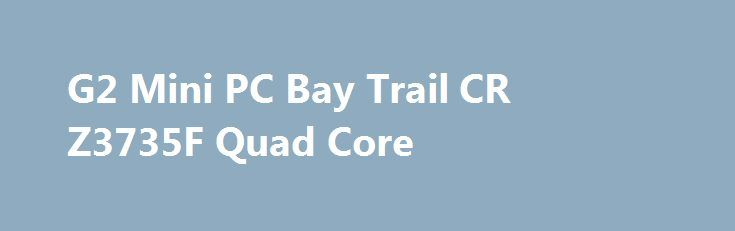 G2 Mini PC Bay Trail CR Z3735F Quad Core G2 Mini PC Bay Trail CR Z3735F Quad Core Promo codes for Gearbest: http://lyvi.ru/buy_goods/g2-mini-pc-bay-trail-cr-z3735f-quad-core-2/ {{AutoHashTags}}