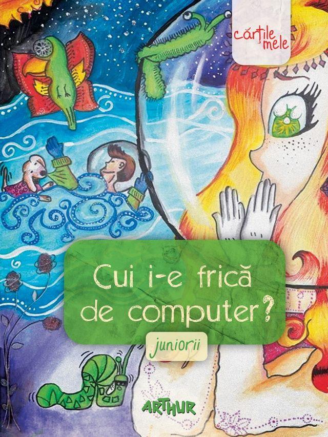 Cui i-e frică de computer? Juniorii http://www.editura-arthur.ro/carte/cui-i-e-frica-de-computer-juniorii