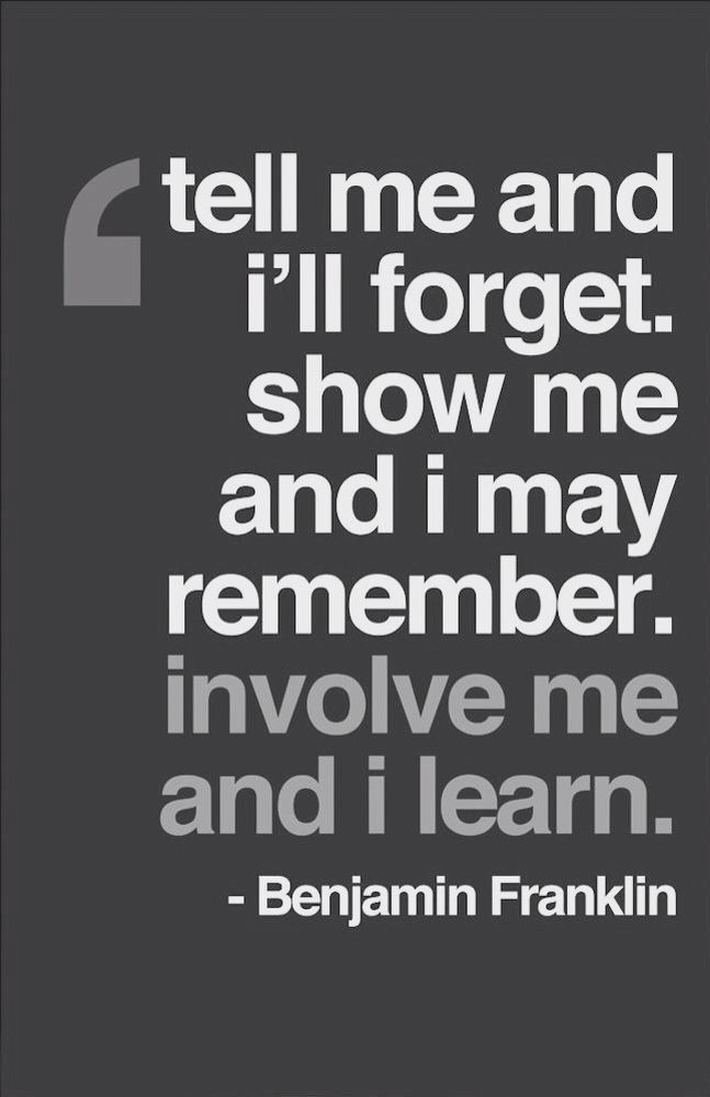 Tell me and I'll forget. Show me and I may remember. Involve me and I learn. -Benjamin Franklin