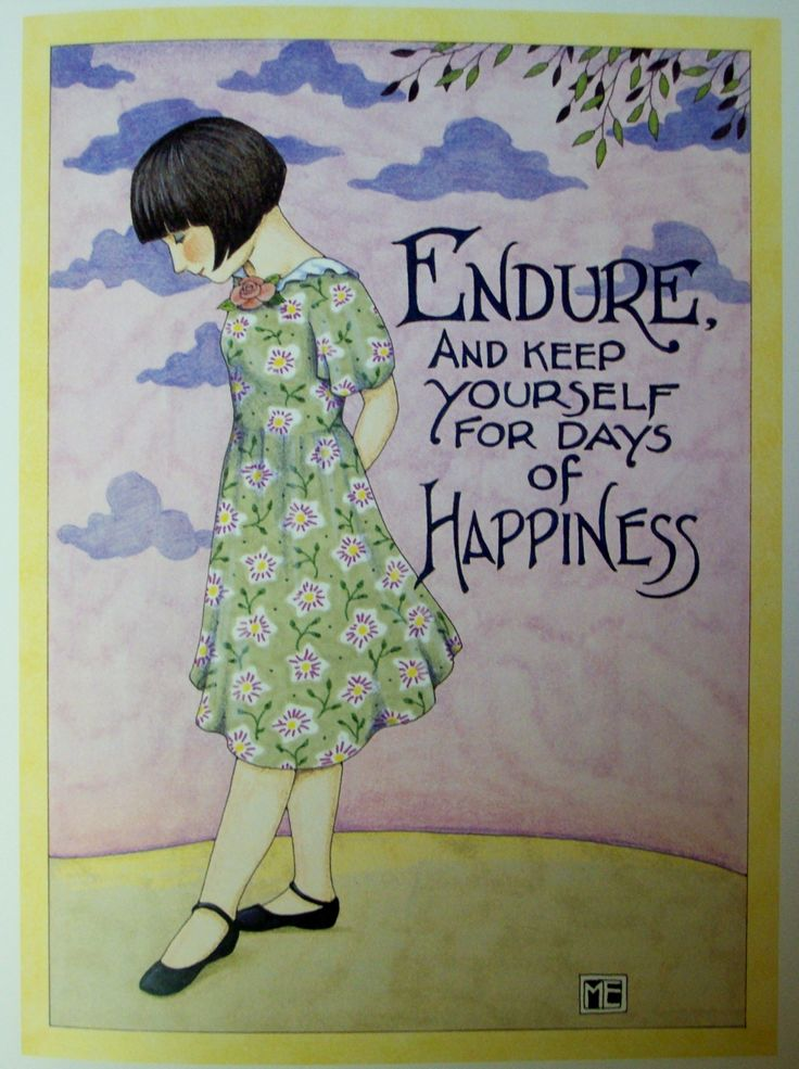 Reminds me of the scripture to endure hardships and we know all things work together for good, to them that love God.  Knowing Him brings happiness. Mary Englebreit art.
