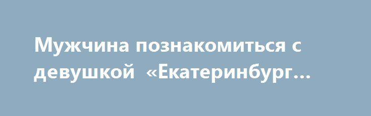 Мужчина познакомиться с девушкой «Екатеринбург RU» http://www.pogruzimvse.ru/doska51/?adv_id=2804 Мужчина 174.85.46 познакомиться с девушкой. Серьёзно, любовные отношения. Если все будет хорошо и для семьи.