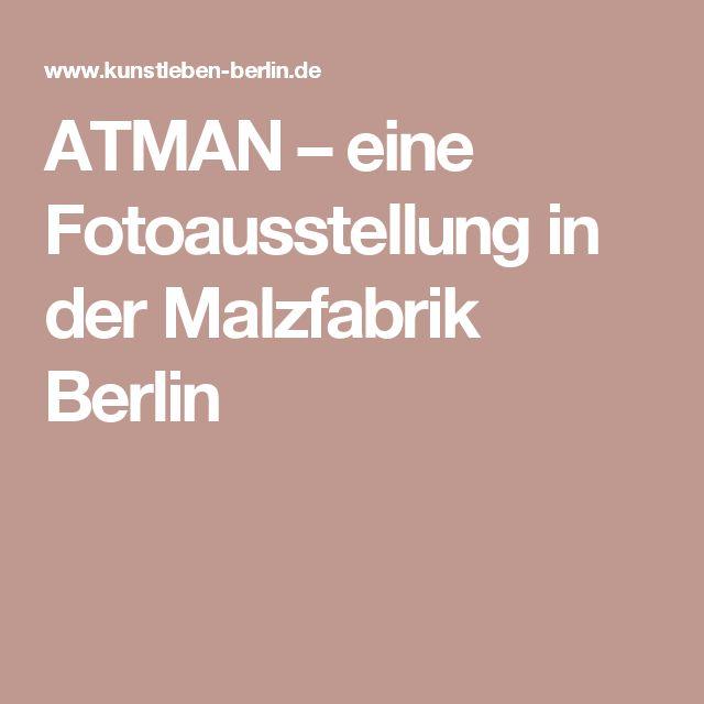 ATMAN – eine Fotoausstellung in der Malzfabrik Berlin