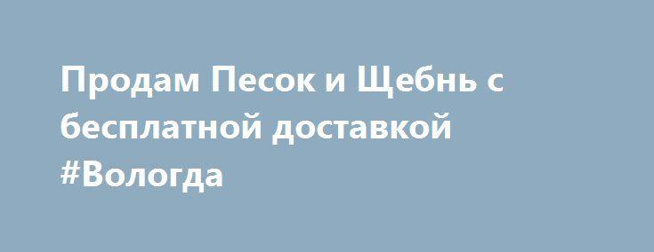 Продам Песок и Щебнь с бесплатной доставкой #Вологда http://www.pogruzimvse.ru/doska82/?adv_id=531 Вас приветствует компания Холдинг-Центр. Мы занимаемся продажей материалов для строительства домов, для строительства дорог и т.д. Продажа песка и щебня в Вологде с бесплатной доставкой: песок намывной, ПГС, щебень всех видов и фракций.  Так же мы продаем материал для благоустройства территории: торф, грунт, камень бутовый, булыжники и прочее. {{AutoHashTags}}