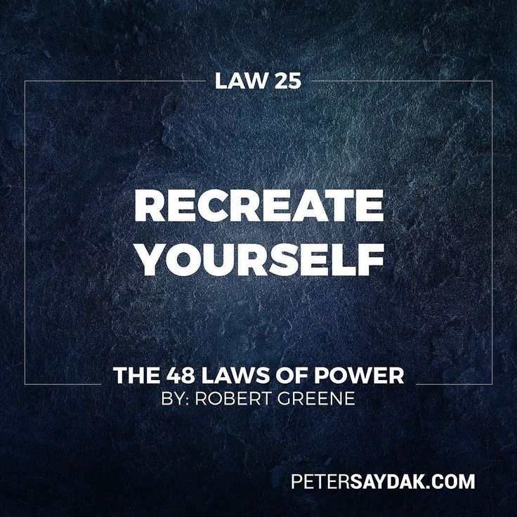 "Law 25: Re-Create Yourself ""Do not accept the roles that society foists on you. Re-create yourself by forging a new identity one that commands attention and never bores the audience. Be the master of your own image rather than letting other define it for you. Incorporate dramatic devices into your public gestures and actions - your power will be enhanced and your character will seem larger than life."" -Robert Greene The 48 Laws of Power"