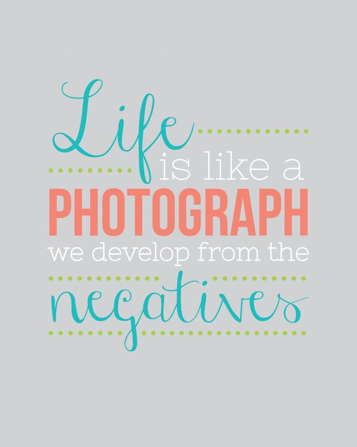 Life is like a photograph, we develop from the negatives