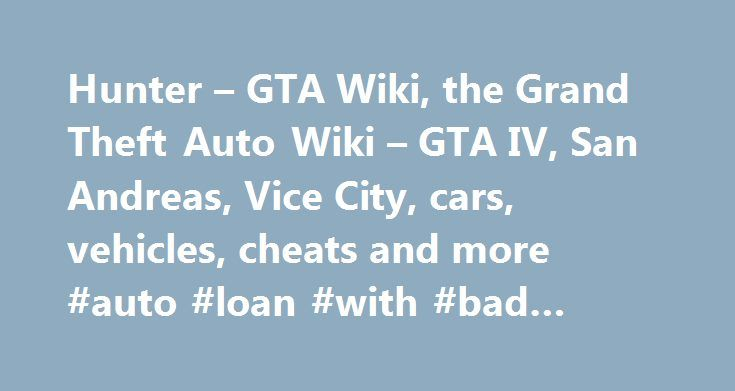 Hunter – GTA Wiki, the Grand Theft Auto Wiki – GTA IV, San Andreas, Vice City, cars, vehicles, cheats and more #auto #loan #with #bad #credit http://spain.remmont.com/hunter-gta-wiki-the-grand-theft-auto-wiki-gta-iv-san-andreas-vice-city-cars-vehicles-cheats-and-more-auto-loan-with-bad-credit/  #auto hunter # Related vehicle(s) Contents Description 3D Universe The Hunter is based on the Boeing (formerly Hughes, then McDonnell Douglas) AH-64 Apache. more precisely the AH-64A Apache. In GTA…
