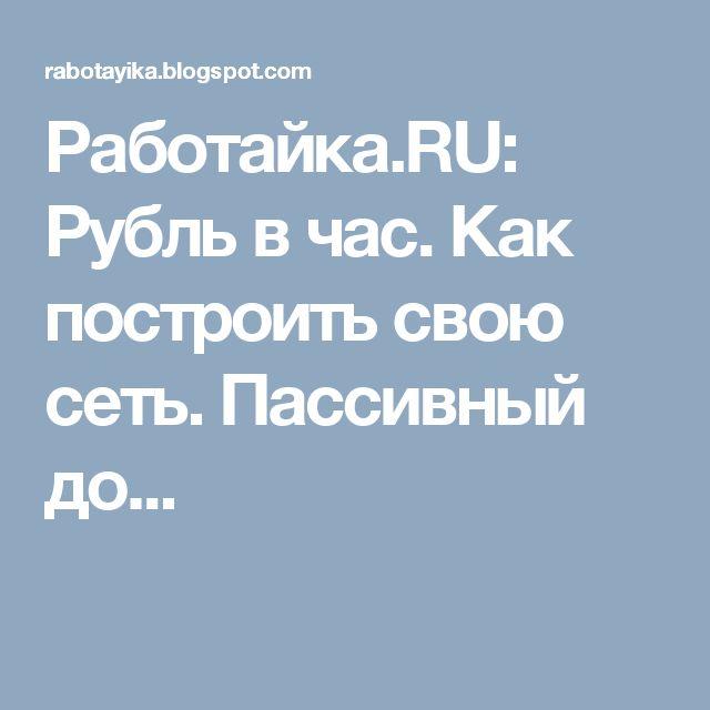 Работайка.RU: Рубль в час. Как построить свою сеть. Пассивный до...