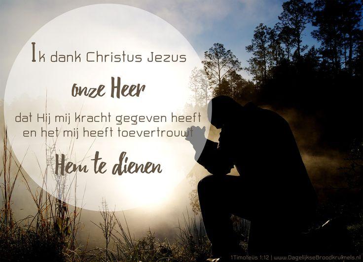 Ik dank Christus Jezus, onze Heer, dat Hij mij kracht gegeven heeft en het mij heeft toevertrouwt Hem te dienen. 1 Timoteüs 1:12