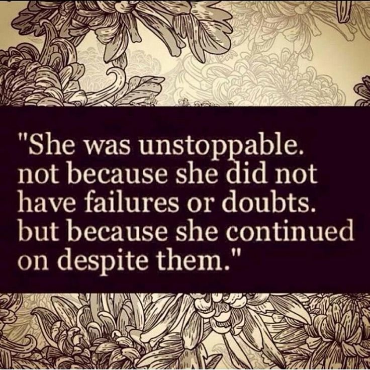 She was unstoppable, not because she did not have failures or doubts, but because she continued on despite them.