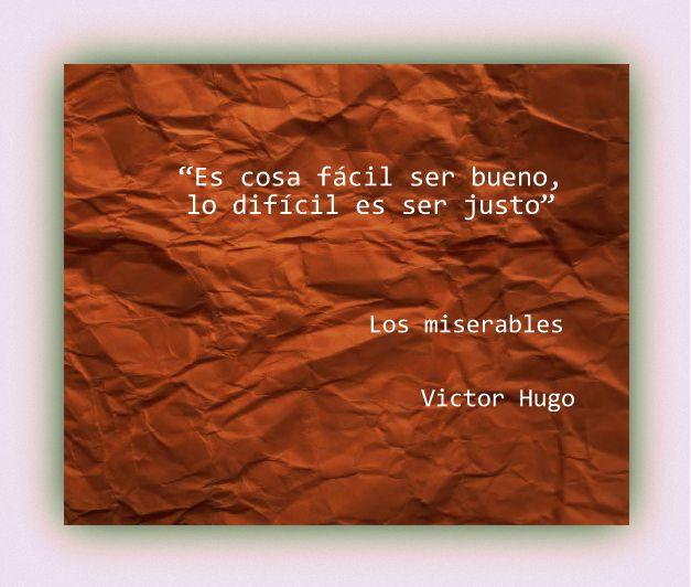 """""""Es cosa fácil ser bueno, lo difícil es ser justo"""" En: Los #miserables / Victor #Hugo"""
