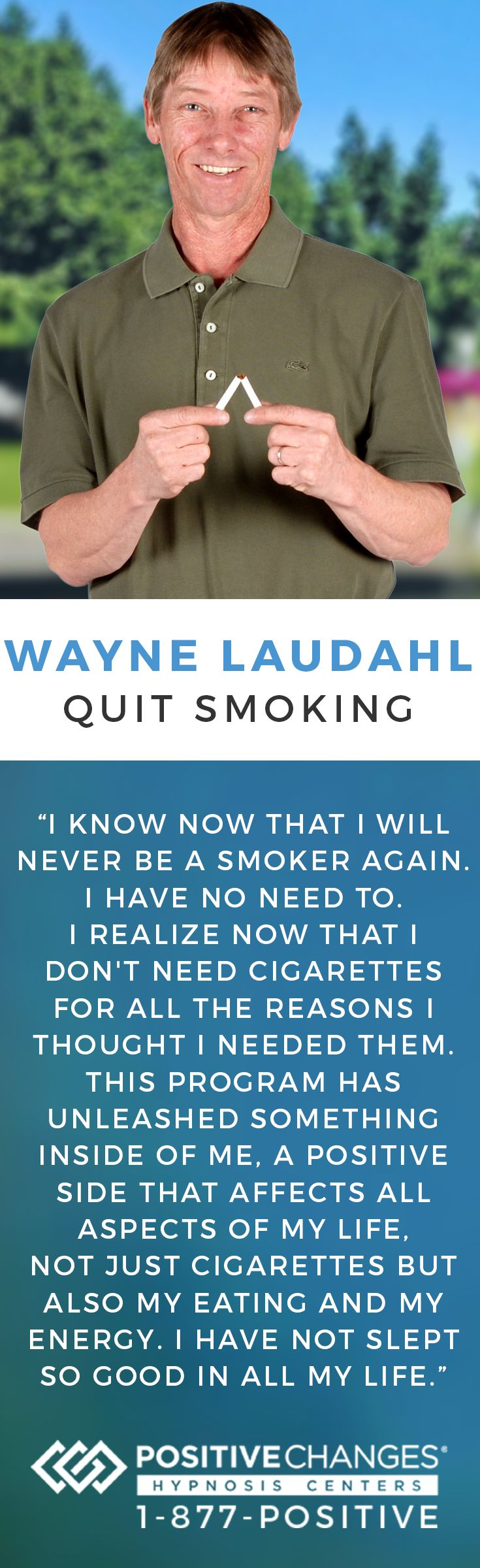 Wayne was able to successfully quit smoking with Positive Changes Hypnosis. Our mission is to help people make Positive Changes in their lives. We have given tens of thousands of people the power to change their habits, behaviors and lives safely and effectively. To learn more, give us a call at 877-POSITIVE today!