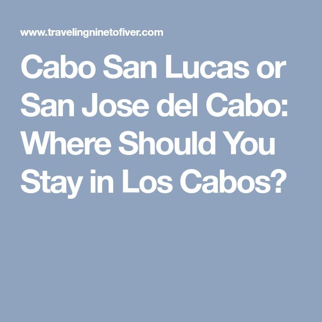 Cabo San Lucas or San Jose del Cabo: Where Should You Stay in Los Cabos?