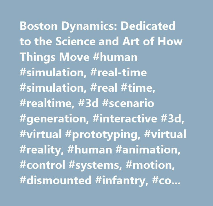 Boston Dynamics: Dedicated to the Science and Art of How Things Move #human #simulation, #real-time #simulation, #real #time, #realtime, #3d #scenario #generation, #interactive #3d, #virtual #prototyping, #virtual #reality, #human #animation, #control #systems, #motion, #dismounted #infantry, #computer-generated #forces, #mission #planning, #characters, #virtual #humans, #training #applications, #military #technology, #biomechanical #analysis, #objective #force #warrior, #human #factors…
