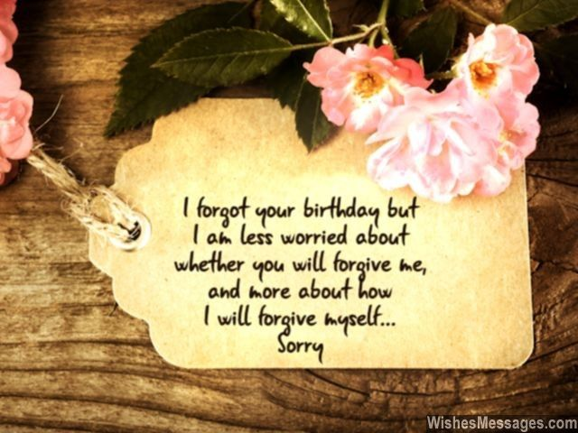 I forgot your birthday but I am less worried about whether you will forgive me, but more about how I will forgive myself. Sorry... via WishesMessages.com