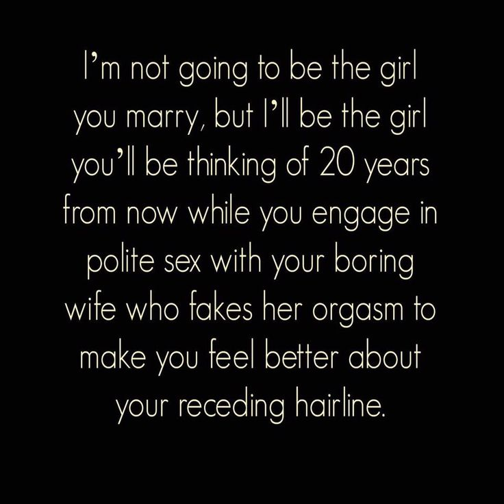 "Ha ha ha ... ""I'm not going to be the girl you marry, but I'll be the girl you'll be thinking of 20 years from now while you engage in polite sex with your boring wife who fakes her orgasm to make you feel better about your receding hairline."""
