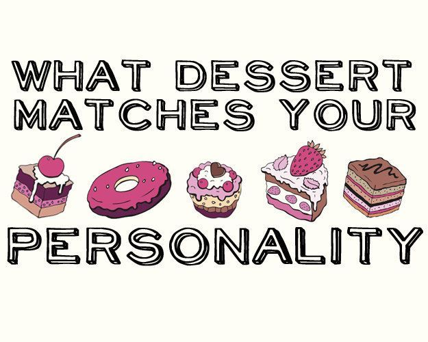 What Dessert Matches Your Personality? You got: Cookies You're a cookie. You're versatile, non-fussy, and you can adapt easily to any situation. Everybody wants you and you're adorable! Just run away if anyone tries to dunk you in milk. Or maybe you're into that kind of thing. That's cool.