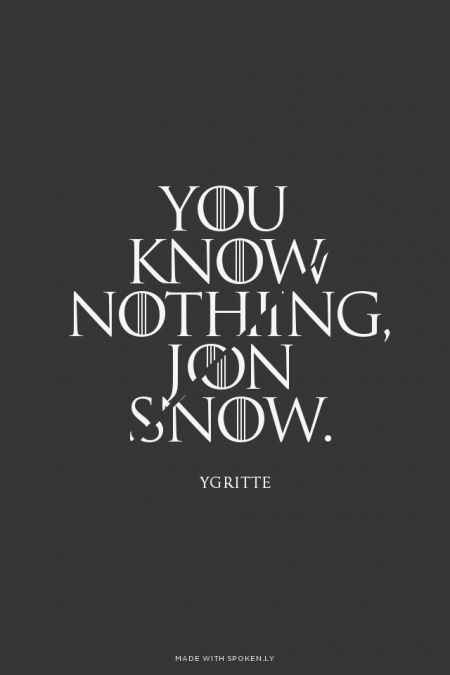 You know nothing, Jon Snow. - Ygritte | Leila made this with Spoken.ly