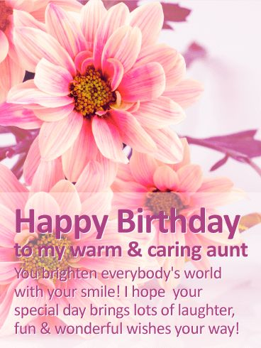 To my Warm & Caring Aunt - Happy Birthday Wishes Card: Big, colorful pink flowers bring a bright and beautiful touch to this birthday card for any special aunt! The heartfelt message will leave her smiling as well, while letting her know that her own smile can light up anyone's day in an instant…including yours! Someone as wonderful as her should enjoy every minute of her celebration, which is exactly what you're wishing for her this year.