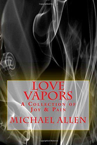 Love Vapors: a Collection of Joy & Pain by Michael Allen http://www.amazon.com/dp/1506170196/ref=cm_sw_r_pi_dp_WC9Zub065YW09
