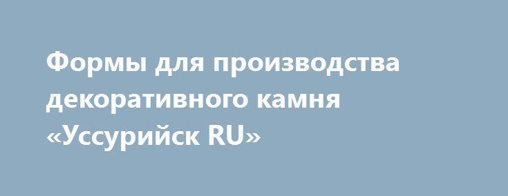 Формы для производства декоративного камня «Уссурийск RU» http://www.pogruzimvse.ru/doska32/?adv_id=1280  Сколько раз Вы задумывались о том, что неплохо бы оформить стены своей квартиры, офиса и т.д. «под натуральный камень»? Наверняка, не единожды. Камень настолько гармонично вписывается в любой интерьер и так кардинально облагораживает облик жилища, что подобное желание вполне естественно. Однако изрядная дороговизна искусственного камня заставляет отложить эту заманчивую идею на далекое…