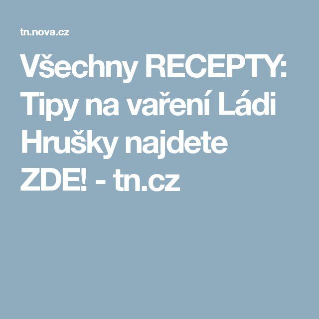 Všechny RECEPTY: Tipy na vaření Ládi Hrušky najdete ZDE! - tn.cz
