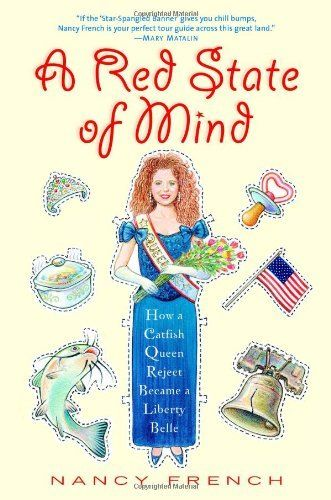 Hilarious; A Red State of Mind: How a Catfish Queen Reject Became a Liberty Belle by Nancy French. $28.99. Publication: October 9, 2006. Author: Nancy French. Publisher: Center Street; 1 edition (October 9, 2006). 272 pages