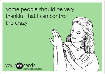 Funny Confession Ecard: Some people should be very thankful that I can control the crazy.