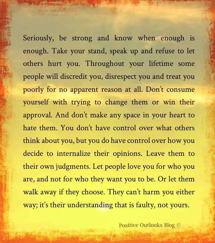 Seriously, be strong and know when enough is enough. Take your stand, speak up and refuse to let others hurt you. Throughout your lifetime some people will discredit you, disrespect you and treat y...