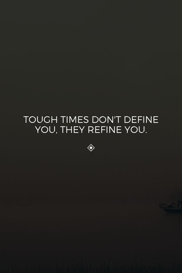 Tough times don't define you, they refine you.