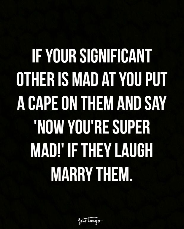 """""""If your significant other is mad at you put a cape on them and say 'Now you're super mad!' If they laugh marry them."""""""