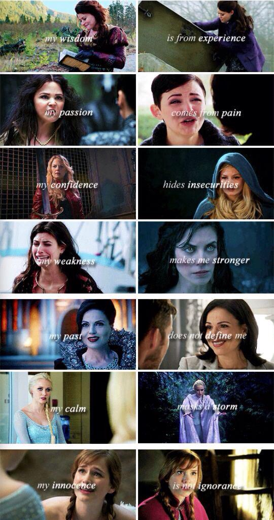 """My wisdom is from experience, my passion comes from pain, my confidence hides insecurities, my weakness makes me stronger, my past does not define me, my calm masks a storm, my innocence is not ignorance."" Belle, Snow, Emma, Ruby, Regina, Elsa and Anna"