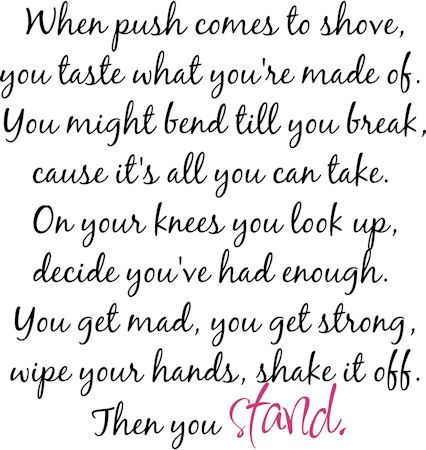 Stand - Rascal Flatts One of my favorites of all time. The whole song is words to live by. These words got me through a rough time, I clung onto them when I thought I had nothing else.