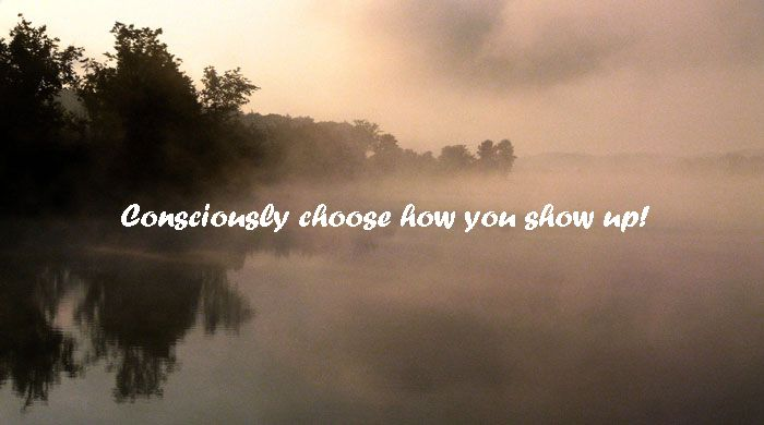 Consciously choose how you show up!
