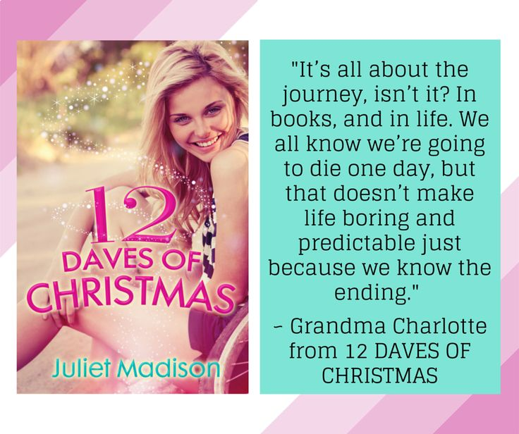 'It's all about the journey, isn't it? In books, and in life. We all know we're going to die one day, but that doesn't make life boring and predictable just because we know the ending.' ~ Grandma Charlotte from 12 DAVES OF CHRISTMAS by Juliet Madison http://www.escapepublishing.com.au/product/9780857992178