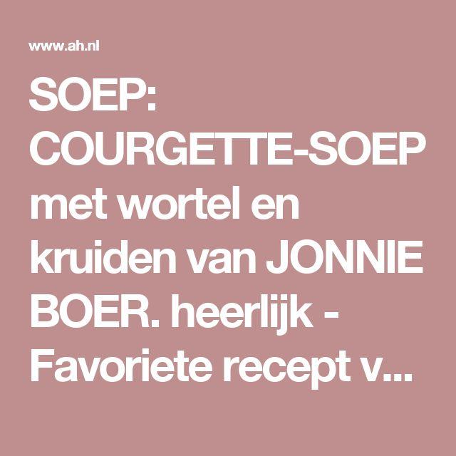 SOEP: COURGETTE-SOEP met wortel en kruiden van JONNIE BOER. heerlijk - Favoriete recept van - Lidy Breewel - Albert Heijn
