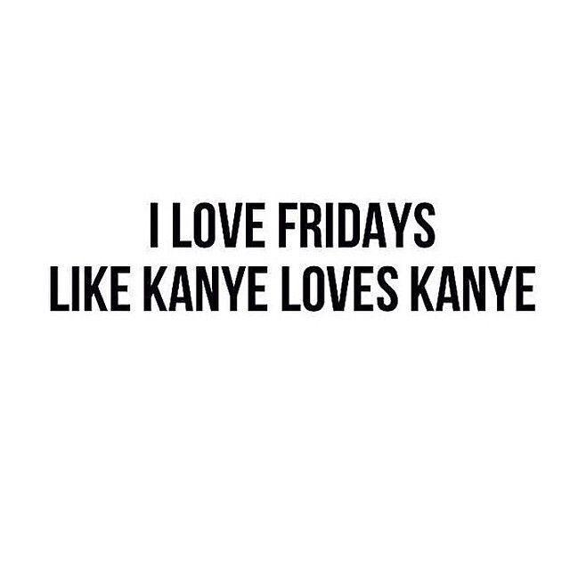 """#TGIF """"I love Fridays like Kanye loves Kanye."""""""