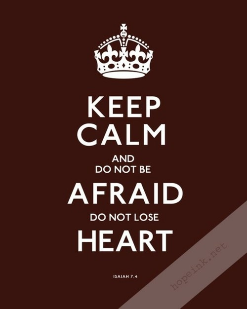 Keep Calm and Do Not Be Afraid Do Not Loose Heart | Isaiah 7:4