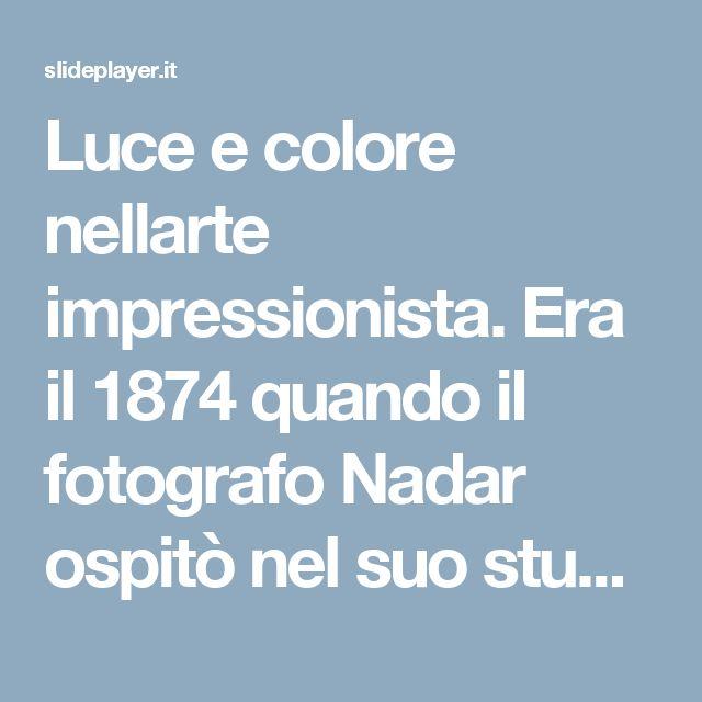 Luce e colore nellarte impressionista. Era il 1874 quando il fotografo Nadar ospitò nel suo studio una collettiva di giovani artisti (tutti nati intorno. - ppt scaricare