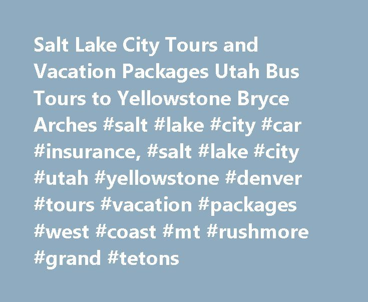 Salt Lake City Tours and Vacation Packages Utah Bus Tours to Yellowstone Bryce Arches #salt #lake #city #car #insurance, #salt #lake #city #utah #yellowstone #denver #tours #vacation #packages #west #coast #mt #rushmore #grand #tetons http://delaware.nef2.com/salt-lake-city-tours-and-vacation-packages-utah-bus-tours-to-yellowstone-bryce-arches-salt-lake-city-car-insurance-salt-lake-city-utah-yellowstone-denver-tours-vacation-packages-west/  # Salt Lake City Tours This is overall good trip…