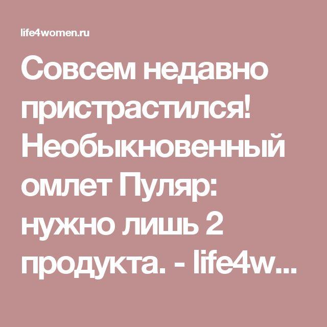 Совсем недавно пристрастился! Необыкновенный омлет Пуляр: нужно лишь 2 продукта. - life4women.ru