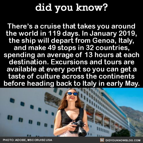 There's a cruise that takes you around the world in 119 days. In January 2019, the ship will depart from Genoa, Italy, and make 49 stops in 32 countries, spending an average of 13 hours at each destination. Excursions and tours are available at every...