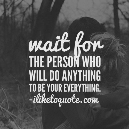 Wait for the person who will do anything to be your everything. #single #quotes