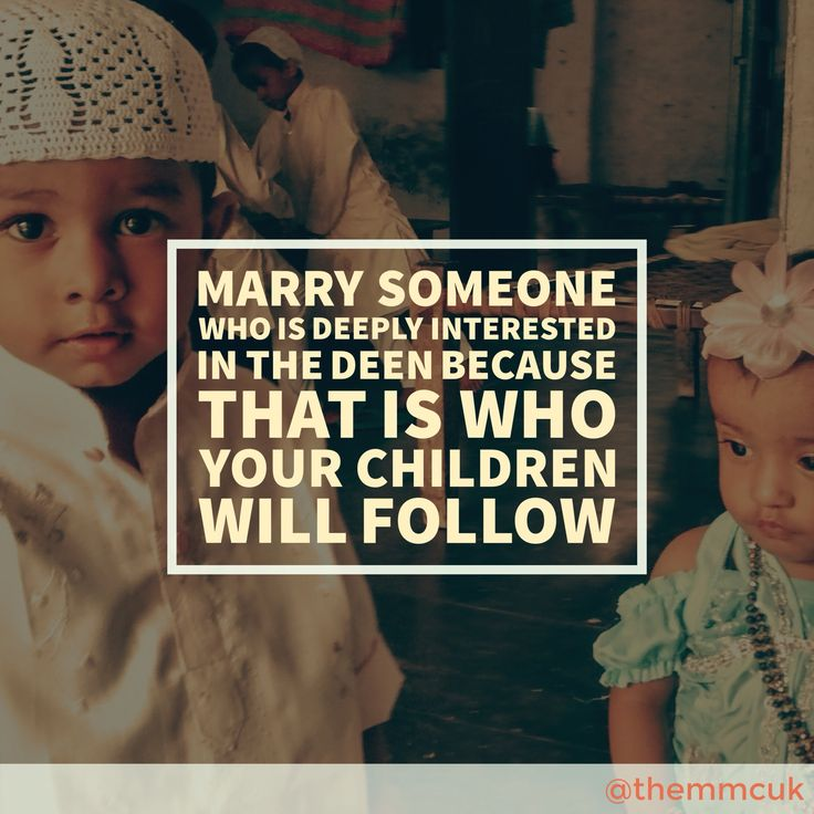 Marry someone who is deeply interested in the deen because that is who your children will follow