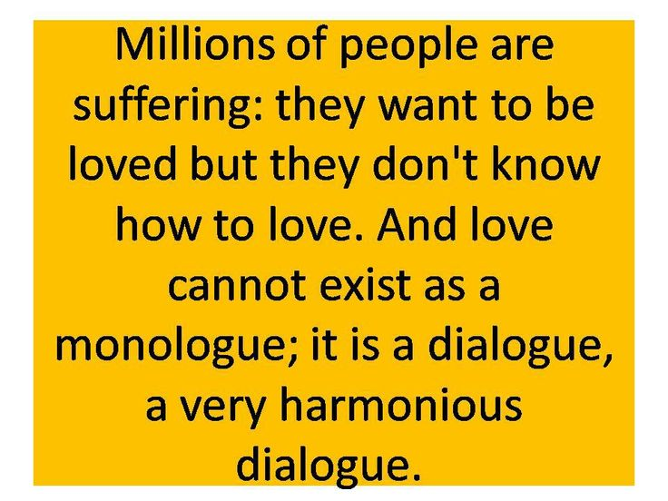 Millions of people are suffering: they want to be loved but they don't know how to love. And love cannot exist as a monologue ; it is a fialogue, a very harmonious dialogue.