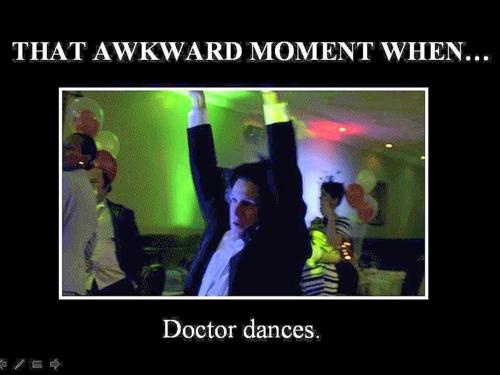 That awkward moment when the doctor dances like a drunk giraffe--> I had always wondered if I could have the courage to get on the dance floor and conduct this move. Would people at the bars be like WTF is her problem?