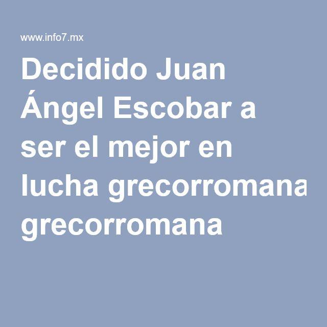 Decidido Juan Ángel Escobar a ser el mejor en lucha grecorromana